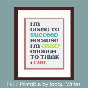 Free Printable: I'm Going To Succeed Because I'm Crazy Enough To Think I Can.